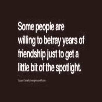 Quotes on Friendship Trust and Love Betrayal Some people are willing to betray years of friendship