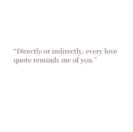 Every love quote reminds me of you… -