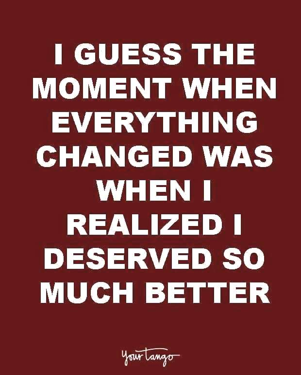 guess the moment when everything changed was when I realized I deserved so much better.
