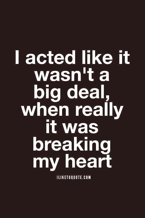 I acted like it wasn't a big deal, when really it was breaking my heartYou can find Heart quotes an