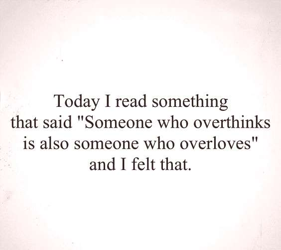 Someone who overthinks is also someone who overloves.